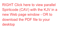 RIGHT Click here to view parallel Spiritcode (CAV) with the KJV in a new Web page window - OR to download the PDF file to your desktop